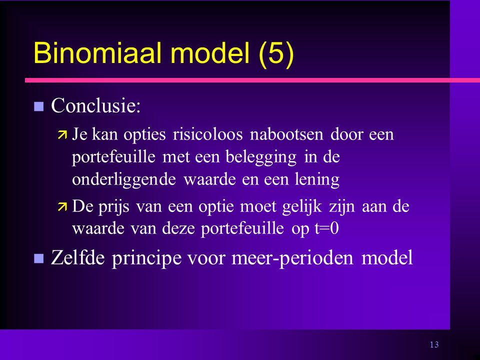 13 Binomiaal model (5) n Conclusie: ä Je kan opties risicoloos nabootsen door een portefeuille met een belegging in de onderliggende waarde en een lening ä De prijs van een optie moet gelijk zijn aan de waarde van deze portefeuille op t=0 n Zelfde principe voor meer-perioden model
