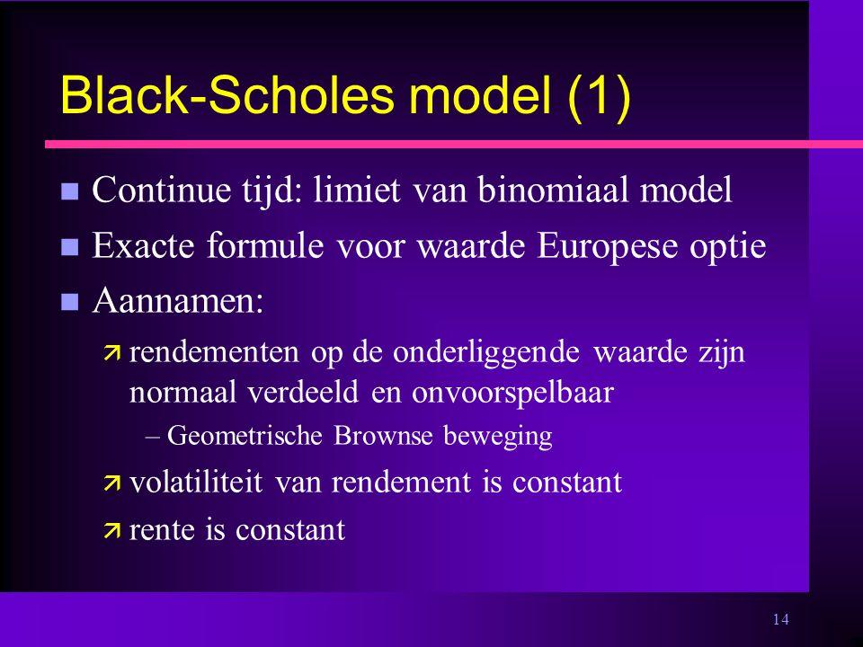 14 Black-Scholes model (1) n Continue tijd: limiet van binomiaal model n Exacte formule voor waarde Europese optie n Aannamen: ä rendementen op de onderliggende waarde zijn normaal verdeeld en onvoorspelbaar –Geometrische Brownse beweging ä volatiliteit van rendement is constant ä rente is constant