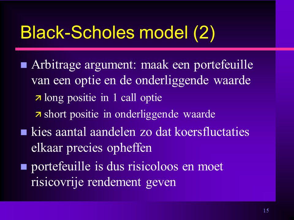 15 Black-Scholes model (2) n Arbitrage argument: maak een portefeuille van een optie en de onderliggende waarde ä long positie in 1 call optie ä short positie in onderliggende waarde n kies aantal aandelen zo dat koersfluctaties elkaar precies opheffen n portefeuille is dus risicoloos en moet risicovrije rendement geven