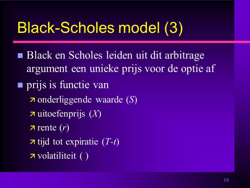 16 Black-Scholes model (3) n Black en Scholes leiden uit dit arbitrage argument een unieke prijs voor de optie af n prijs is functie van ä onderliggende waarde (S) ä uitoefenprijs (X) ä rente (r) ä tijd tot expiratie (T-t) ä volatiliteit ( )