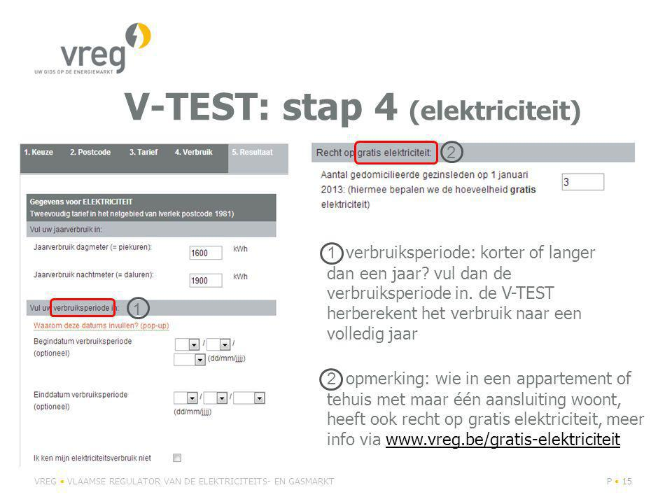 V-TEST: stap 4 (elektriciteit) VREG VLAAMSE REGULATOR VAN DE ELEKTRICITEITS- EN GASMARKTP 15 2 opmerking: wie in een appartement of tehuis met maar één aansluiting woont, heeft ook recht op gratis elektriciteit, meer info via www.vreg.be/gratis-elektriciteitwww.vreg.be/gratis-elektriciteit 1 verbruiksperiode: korter of langer dan een jaar.