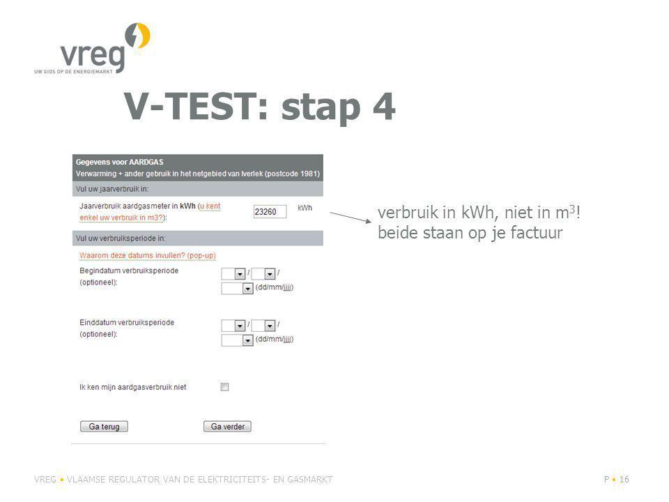 V-TEST: stap 4 VREG VLAAMSE REGULATOR VAN DE ELEKTRICITEITS- EN GASMARKTP 16 verbruik in kWh, niet in m 3 .