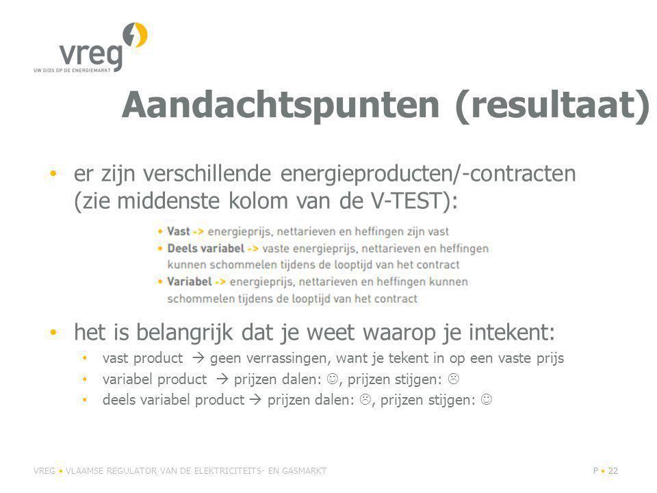 Aandachtspunten (resultaat) er zijn verschillende energieproducten/-contracten (zie middenste kolom van de V-TEST): het is belangrijk dat je weet waarop je intekent: vast product  geen verrassingen, want je tekent in op een vaste prijs variabel product  prijzen dalen:, prijzen stijgen:  deels variabel product  prijzen dalen: , prijzen stijgen: VREG VLAAMSE REGULATOR VAN DE ELEKTRICITEITS- EN GASMARKTP 22