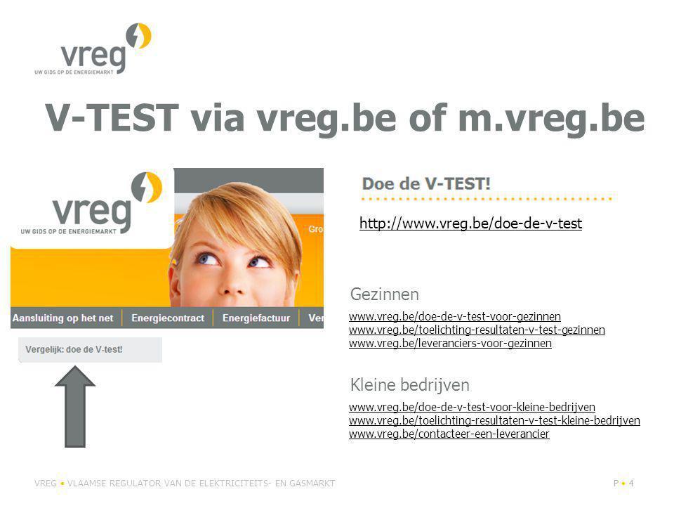 V-TEST via vreg.be of m.vreg.be VREG VLAAMSE REGULATOR VAN DE ELEKTRICITEITS- EN GASMARKTP 4 http://www.vreg.be/doe-de-v-test www.vreg.be/doe-de-v-test-voor-gezinnen www.vreg.be/toelichting-resultaten-v-test-gezinnen www.vreg.be/leveranciers-voor-gezinnen www.vreg.be/doe-de-v-test-voor-kleine-bedrijven www.vreg.be/toelichting-resultaten-v-test-kleine-bedrijven www.vreg.be/contacteer-een-leverancier Gezinnen Kleine bedrijven