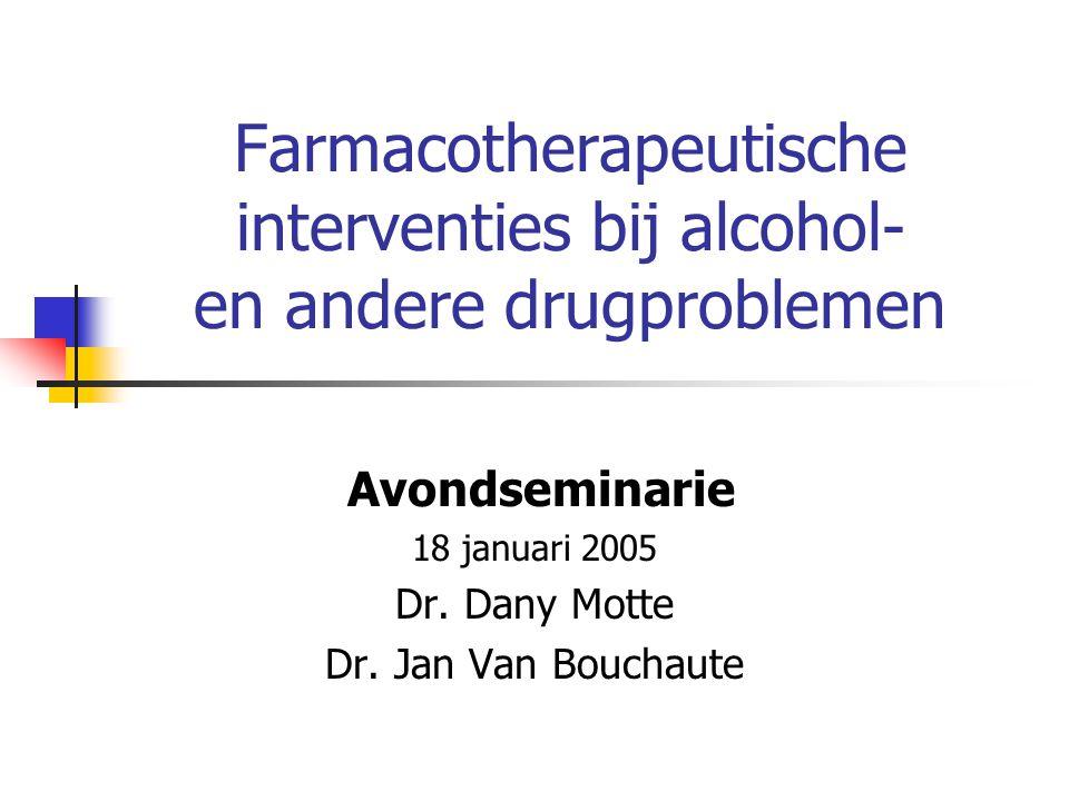 Farmacotherapeutische interventies bij alcohol- en andere drugproblemen Avondseminarie 18 januari 2005 Dr. Dany Motte Dr. Jan Van Bouchaute