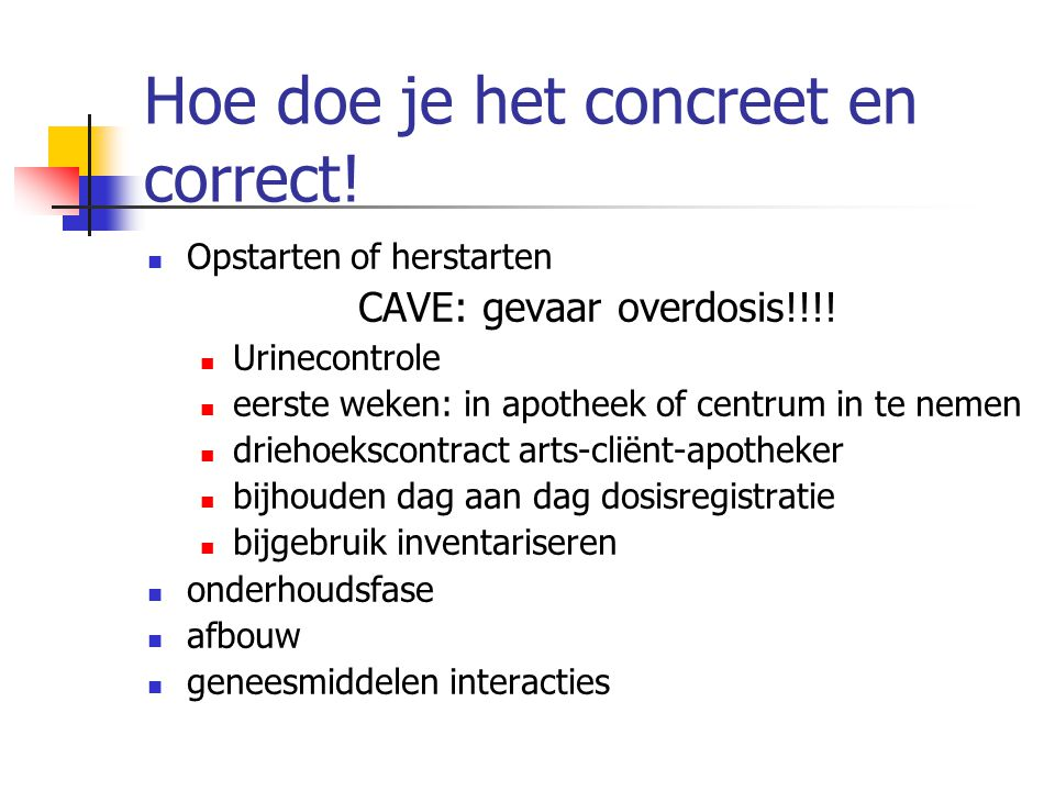 Hoe doe je het concreet en correct! Opstarten of herstarten CAVE: gevaar overdosis!!!! Urinecontrole eerste weken: in apotheek of centrum in te nemen