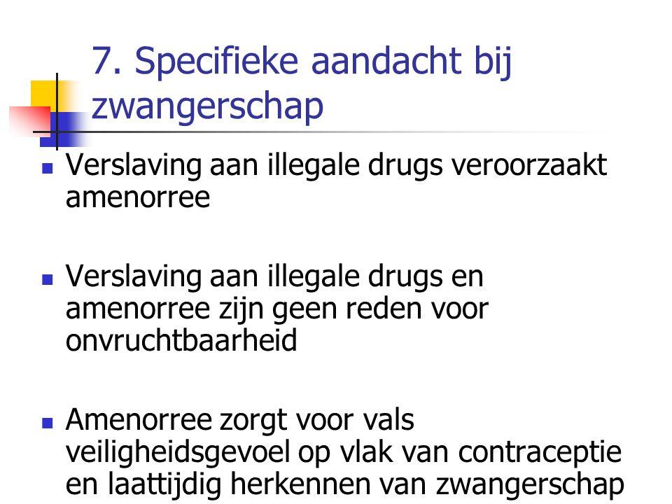 7. Specifieke aandacht bij zwangerschap Verslaving aan illegale drugs veroorzaakt amenorree Verslaving aan illegale drugs en amenorree zijn geen reden