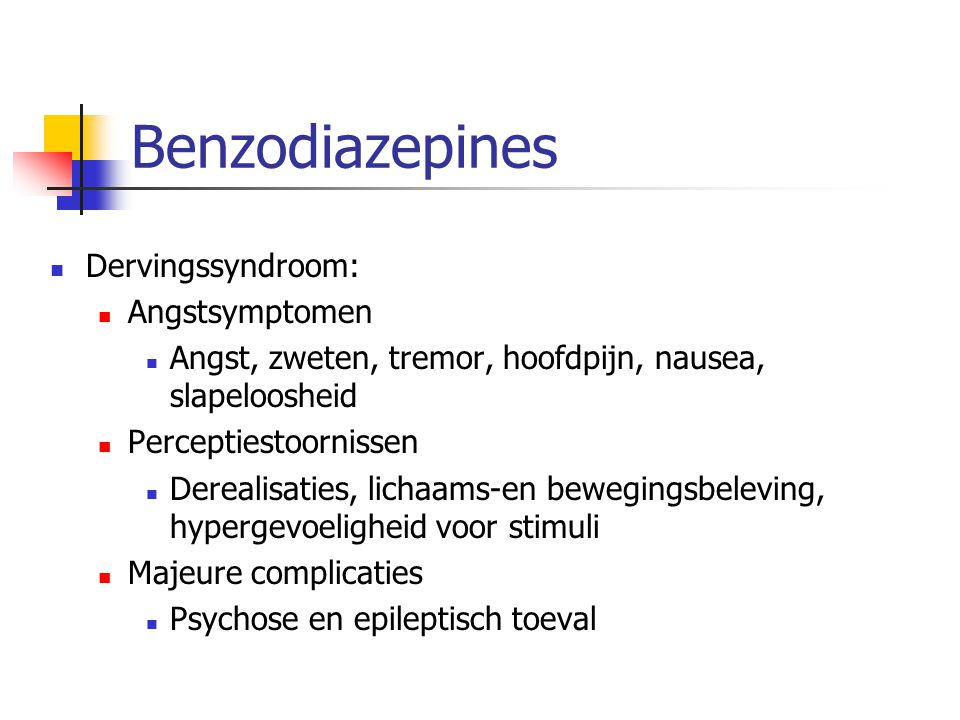 Benzodiazepines Dervingssyndroom: Angstsymptomen Angst, zweten, tremor, hoofdpijn, nausea, slapeloosheid Perceptiestoornissen Derealisaties, lichaams-