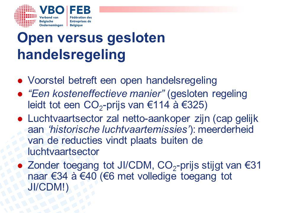 Open versus gesloten handelsregeling l Voorstel betreft een open handelsregeling l Een kosteneffectieve manier (gesloten regeling leidt tot een CO 2 -prijs van €114 à €325) l Luchtvaartsector zal netto-aankoper zijn (cap gelijk aan 'historische luchtvaartemissies'): meerderheid van de reducties vindt plaats buiten de luchtvaartsector l Zonder toegang tot JI/CDM, CO 2 -prijs stijgt van €31 naar €34 à €40 (€6 met volledige toegang tot JI/CDM!)