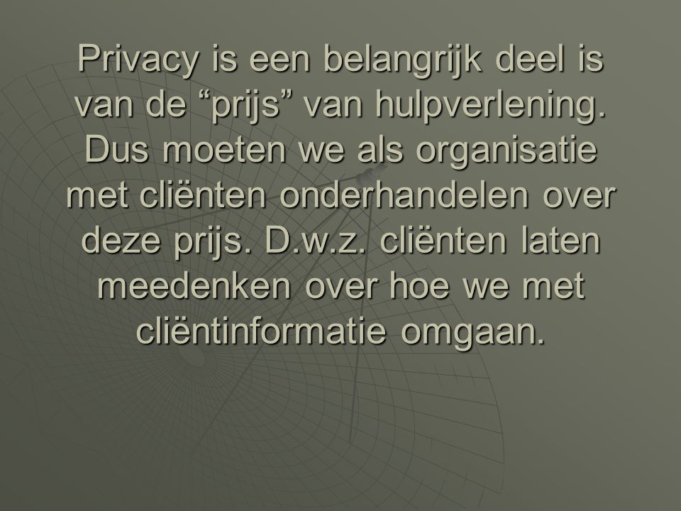 """Privacy is een belangrijk deel is van de """"prijs"""" van hulpverlening. Dus moeten we als organisatie met cliënten onderhandelen over deze prijs. D.w.z. c"""