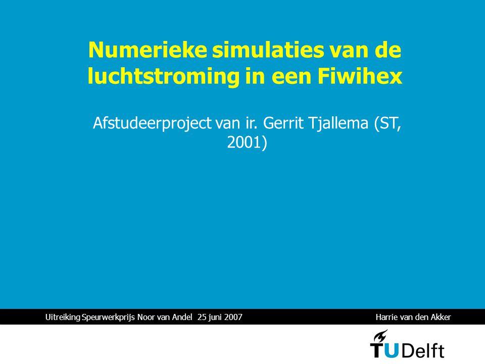 Uitreiking Speurwerkprijs Noor van Andel 25 juni 2007 Harrie van den Akker 1 Numerieke simulaties van de luchtstroming in een Fiwihex Afstudeerproject