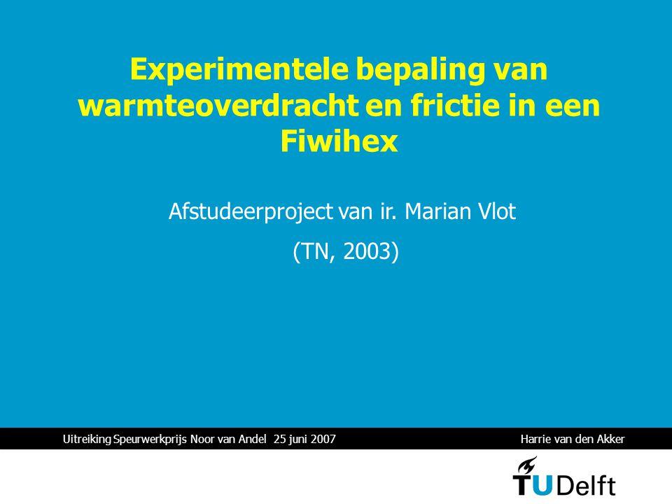 Uitreiking Speurwerkprijs Noor van Andel 25 juni 2007 Harrie van den Akker 1 Experimentele bepaling van warmteoverdracht en frictie in een Fiwihex Afstudeerproject van ir.