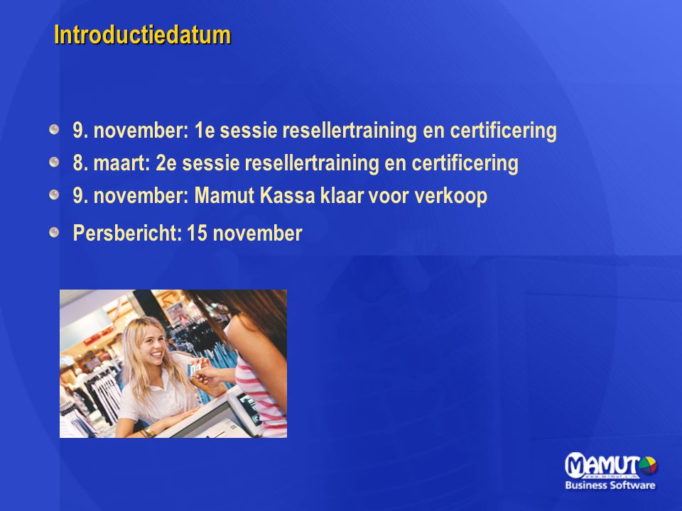 Introductiedatum 9. november: 1e sessie resellertraining en certificering 8. maart: 2e sessie resellertraining en certificering 9. november: Mamut Kas