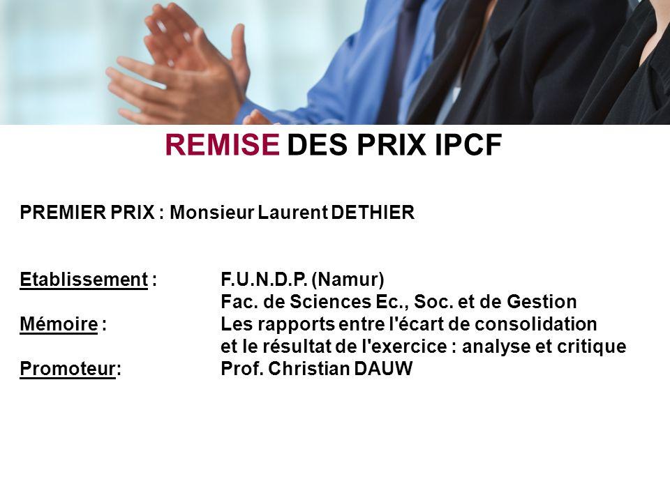 REMISE DES PRIX IPCF PREMIER PRIX : Monsieur Laurent DETHIER Etablissement : F.U.N.D.P. (Namur) Fac. de Sciences Ec., Soc. et de Gestion Mémoire : Les