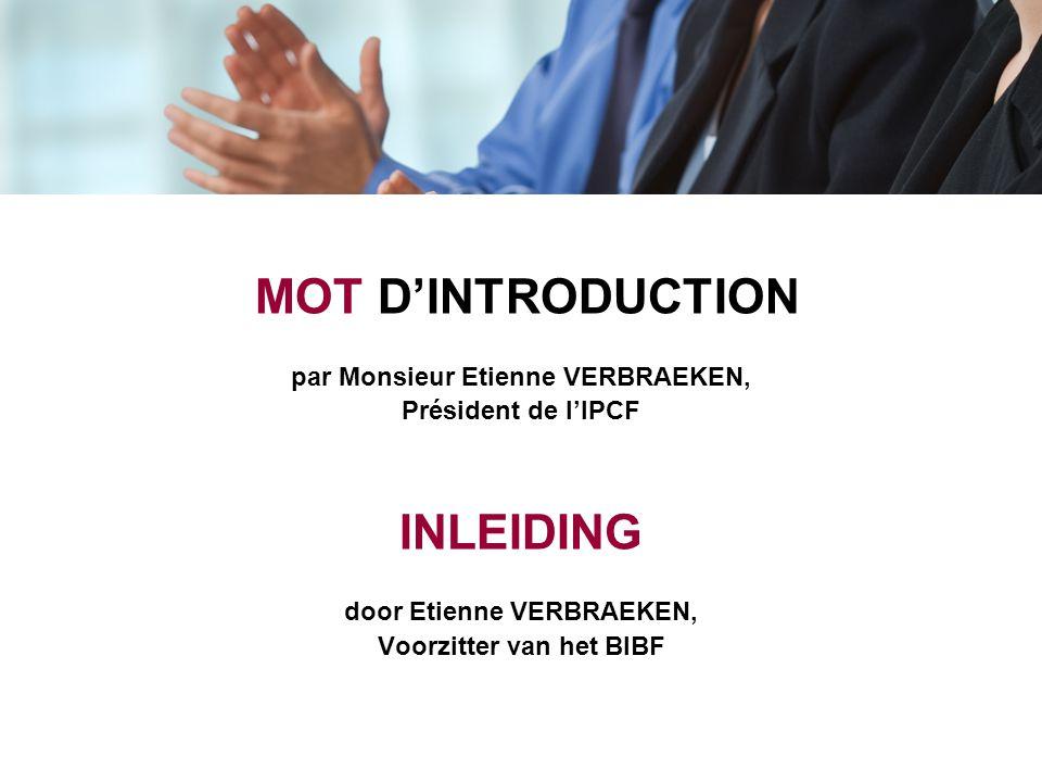 MOT D'INTRODUCTION par Monsieur Etienne VERBRAEKEN, Président de l'IPCF INLEIDING door Etienne VERBRAEKEN, Voorzitter van het BIBF