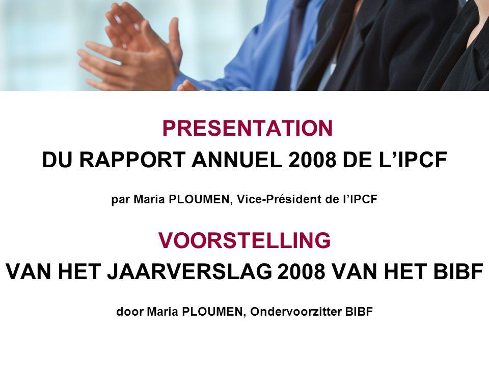 PRESENTATION DU RAPPORT ANNUEL 2008 DE L'IPCF par Maria PLOUMEN, Vice-Président de l'IPCF VOORSTELLING VAN HET JAARVERSLAG 2008 VAN HET BIBF door Mari
