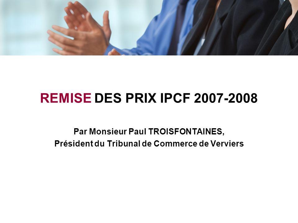 REMISE DES PRIX IPCF 2007-2008 Par Monsieur Paul TROISFONTAINES, Président du Tribunal de Commerce de Verviers