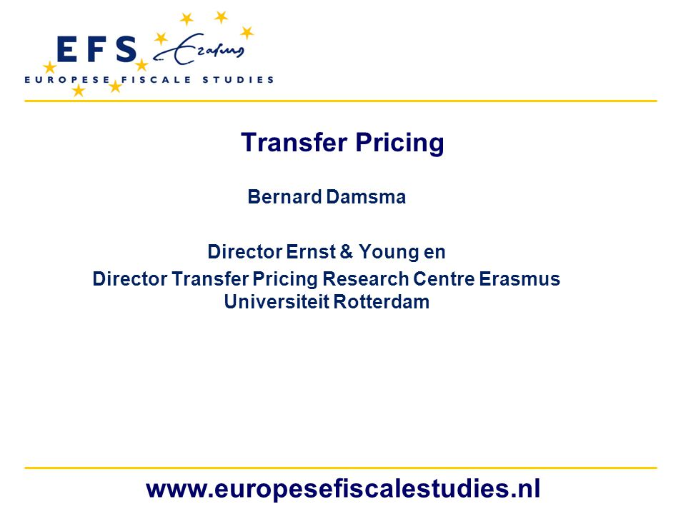 www.europesefiscalestudies.nl Transfer Pricing Bernard Damsma Director Ernst & Young en Director Transfer Pricing Research Centre Erasmus Universiteit