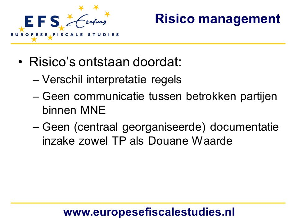 www.europesefiscalestudies.nl Risico management Risico's ontstaan doordat: –Verschil interpretatie regels –Geen communicatie tussen betrokken partijen