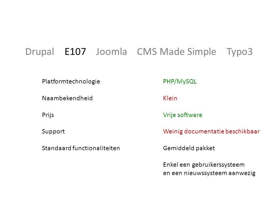 Drupal E107 Joomla CMS Made Simple Typo3 Platformtechnologie Naambekendheid Prijs Support Standaard functionaliteiten PHP/MySQL Klein Vrije software Weinig documentatie beschikbaar Gemiddeld pakket Enkel een gebruikerssysteem en een nieuwssysteem aanwezig