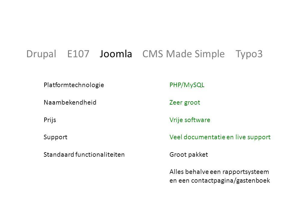 Drupal E107 Joomla CMS Made Simple Typo3 Platformtechnologie Naambekendheid Prijs Support Standaard functionaliteiten PHP/MySQL Zeer groot Vrije software Veel documentatie en live support Groot pakket Alles behalve een rapportsysteem en een contactpagina/gastenboek
