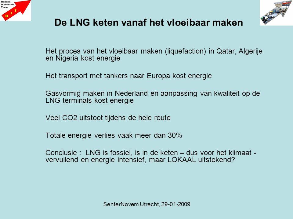 SenterNovem Utrecht, 29-01-2009 Het proces van het vloeibaar maken (liquefaction) in Qatar, Algerije en Nigeria kost energie Het transport met tankers naar Europa kost energie Gasvormig maken in Nederland en aanpassing van kwaliteit op de LNG terminals kost energie Veel CO2 uitstoot tijdens de hele route Totale energie verlies vaak meer dan 30% Conclusie : LNG is fossiel, is in de keten – dus voor het klimaat - vervuilend en energie intensief, maar LOKAAL uitstekend.