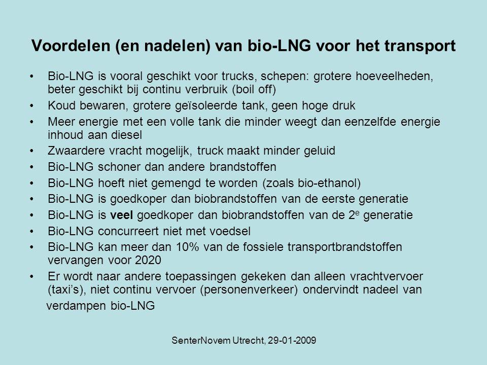 SenterNovem Utrecht, 29-01-2009 Voordelen (en nadelen) van bio-LNG voor het transport Bio-LNG is vooral geschikt voor trucks, schepen: grotere hoeveelheden, beter geschikt bij continu verbruik (boil off) Koud bewaren, grotere geïsoleerde tank, geen hoge druk Meer energie met een volle tank die minder weegt dan eenzelfde energie inhoud aan diesel Zwaardere vracht mogelijk, truck maakt minder geluid Bio-LNG schoner dan andere brandstoffen Bio-LNG hoeft niet gemengd te worden (zoals bio-ethanol) Bio-LNG is goedkoper dan biobrandstoffen van de eerste generatie Bio-LNG is veel goedkoper dan biobrandstoffen van de 2 e generatie Bio-LNG concurreert niet met voedsel Bio-LNG kan meer dan 10% van de fossiele transportbrandstoffen vervangen voor 2020 Er wordt naar andere toepassingen gekeken dan alleen vrachtvervoer (taxi's), niet continu vervoer (personenverkeer) ondervindt nadeel van verdampen bio-LNG