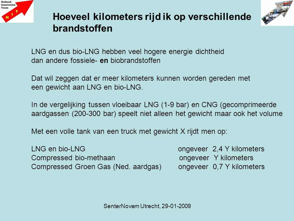 SenterNovem Utrecht, 29-01-2009 LNG en dus bio-LNG hebben veel hogere energie dichtheid dan andere fossiele- en biobrandstoffen Dat wil zeggen dat er