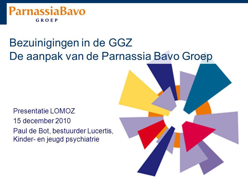 Bezuinigingen in de GGZ De aanpak van de Parnassia Bavo Groep Presentatie LOMOZ 15 december 2010 Paul de Bot, bestuurder Lucertis, Kinder- en jeugd ps