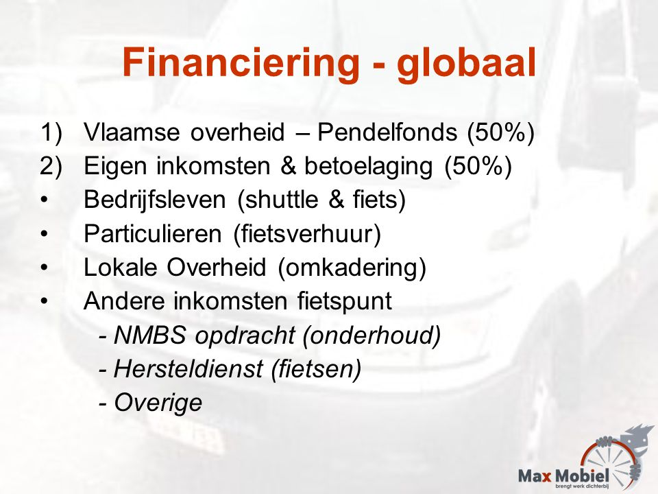 Financiering - globaal 1)Vlaamse overheid – Pendelfonds (50%) 2)Eigen inkomsten & betoelaging (50%) Bedrijfsleven (shuttle & fiets) Particulieren (fietsverhuur) Lokale Overheid (omkadering) Andere inkomsten fietspunt - NMBS opdracht (onderhoud) - Hersteldienst (fietsen) - Overige