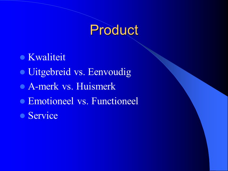 Product Kwaliteit Uitgebreid vs. Eenvoudig A-merk vs. Huismerk Emotioneel vs. Functioneel Service