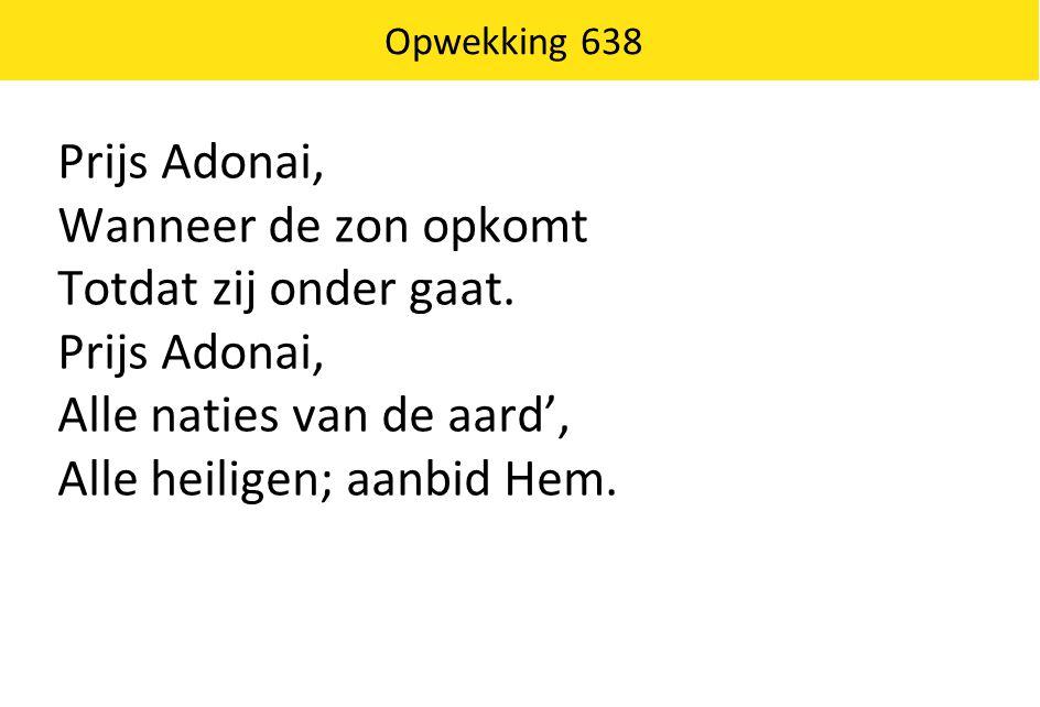 Prijs Adonai, Wanneer de zon opkomt Totdat zij onder gaat. Prijs Adonai, Alle naties van de aard', Alle heiligen; aanbid Hem. Opwekking 638