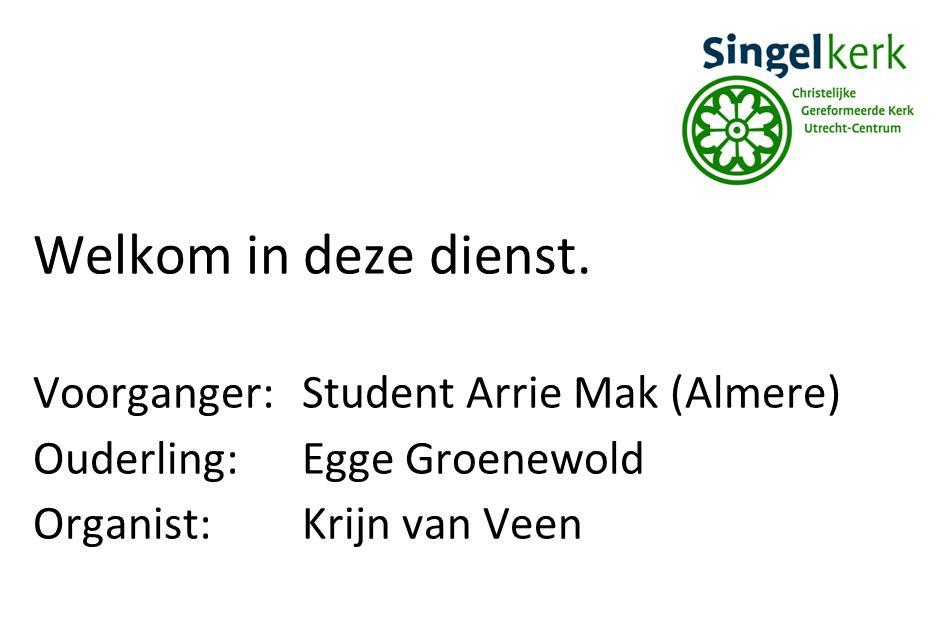Welkom in deze dienst. Voorganger:Student Arrie Mak (Almere) Ouderling:Egge Groenewold Organist:Krijn van Veen