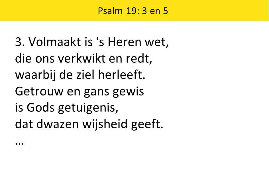 3. Volmaakt is 's Heren wet, die ons verkwikt en redt, waarbij de ziel herleeft. Getrouw en gans gewis is Gods getuigenis, dat dwazen wijsheid geeft.