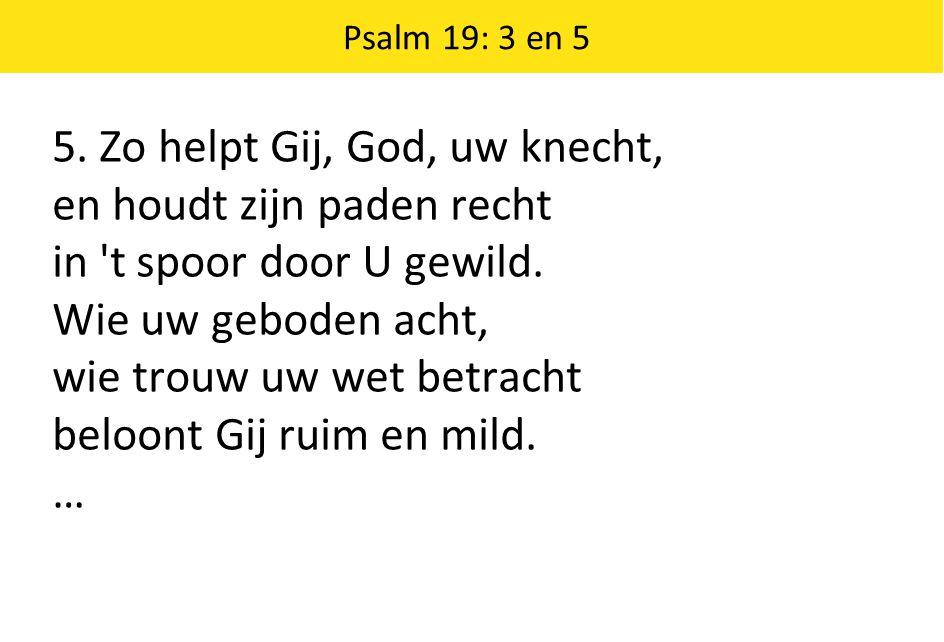 5. Zo helpt Gij, God, uw knecht, en houdt zijn paden recht in 't spoor door U gewild. Wie uw geboden acht, wie trouw uw wet betracht beloont Gij ruim