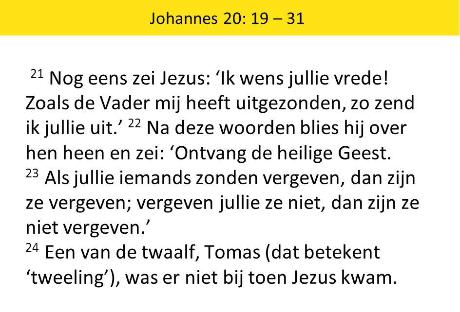 Johannes 20: 19 – 31 21 Nog eens zei Jezus: 'Ik wens jullie vrede! Zoals de Vader mij heeft uitgezonden, zo zend ik jullie uit.' 22 Na deze woorden bl