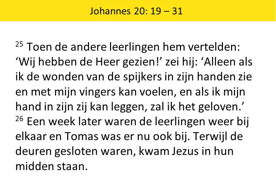Johannes 20: 19 – 31 25 Toen de andere leerlingen hem vertelden: 'Wij hebben de Heer gezien!' zei hij: 'Alleen als ik de wonden van de spijkers in zij