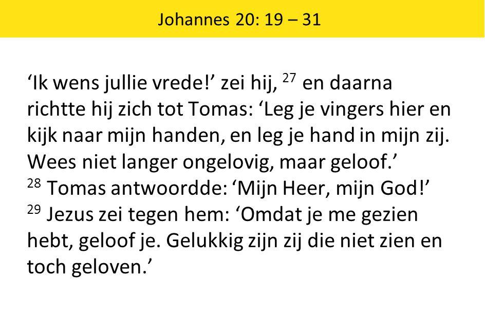 Johannes 20: 19 – 31 'Ik wens jullie vrede!' zei hij, 27 en daarna richtte hij zich tot Tomas: 'Leg je vingers hier en kijk naar mijn handen, en leg j