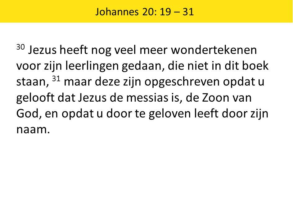 Johannes 20: 19 – 31 30 Jezus heeft nog veel meer wondertekenen voor zijn leerlingen gedaan, die niet in dit boek staan, 31 maar deze zijn opgeschreve