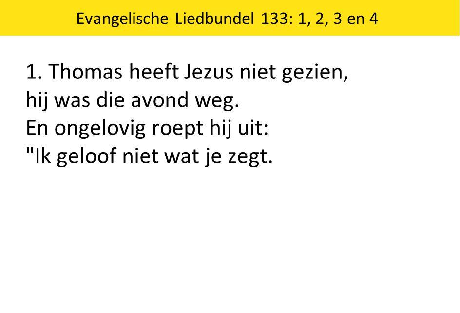 Evangelische Liedbundel 133: 1, 2, 3 en 4 1. Thomas heeft Jezus niet gezien, hij was die avond weg. En ongelovig roept hij uit: