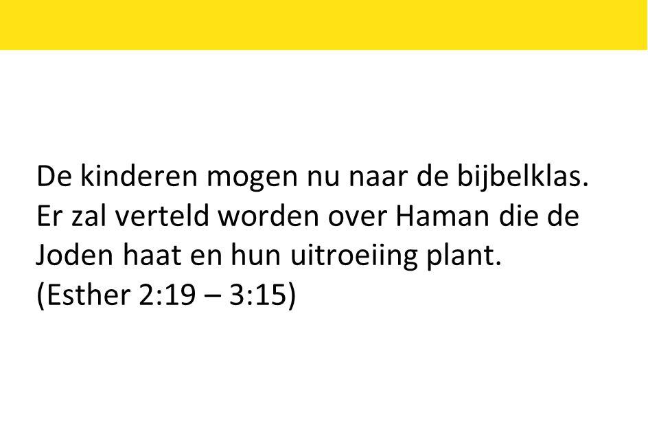 De kinderen mogen nu naar de bijbelklas. Er zal verteld worden over Haman die de Joden haat en hun uitroeiing plant. (Esther 2:19 – 3:15)
