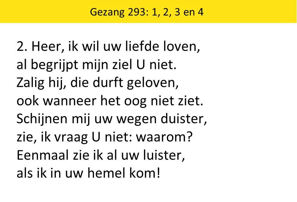 Gezang 293: 1, 2, 3 en 4 2. Heer, ik wil uw liefde loven, al begrijpt mijn ziel U niet. Zalig hij, die durft geloven, ook wanneer het oog niet ziet. S