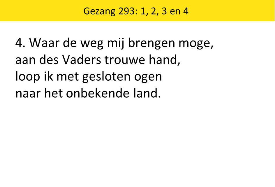 Gezang 293: 1, 2, 3 en 4 4. Waar de weg mij brengen moge, aan des Vaders trouwe hand, loop ik met gesloten ogen naar het onbekende land.