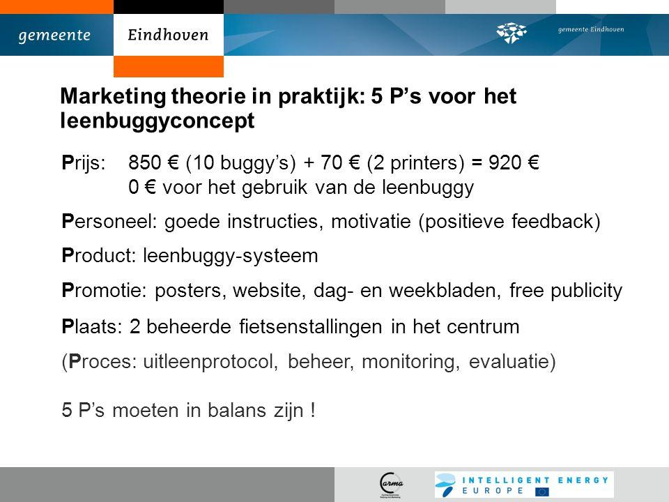 Marketing theorie in praktijk: 5 P's voor het leenbuggyconcept Prijs:850 € (10 buggy's) + 70 € (2 printers) = 920 € 0 € voor het gebruik van de leenbuggy Personeel: goede instructies, motivatie (positieve feedback) Product: leenbuggy-systeem Promotie: posters, website, dag- en weekbladen, free publicity Plaats: 2 beheerde fietsenstallingen in het centrum (Proces: uitleenprotocol, beheer, monitoring, evaluatie) 5 P's moeten in balans zijn !