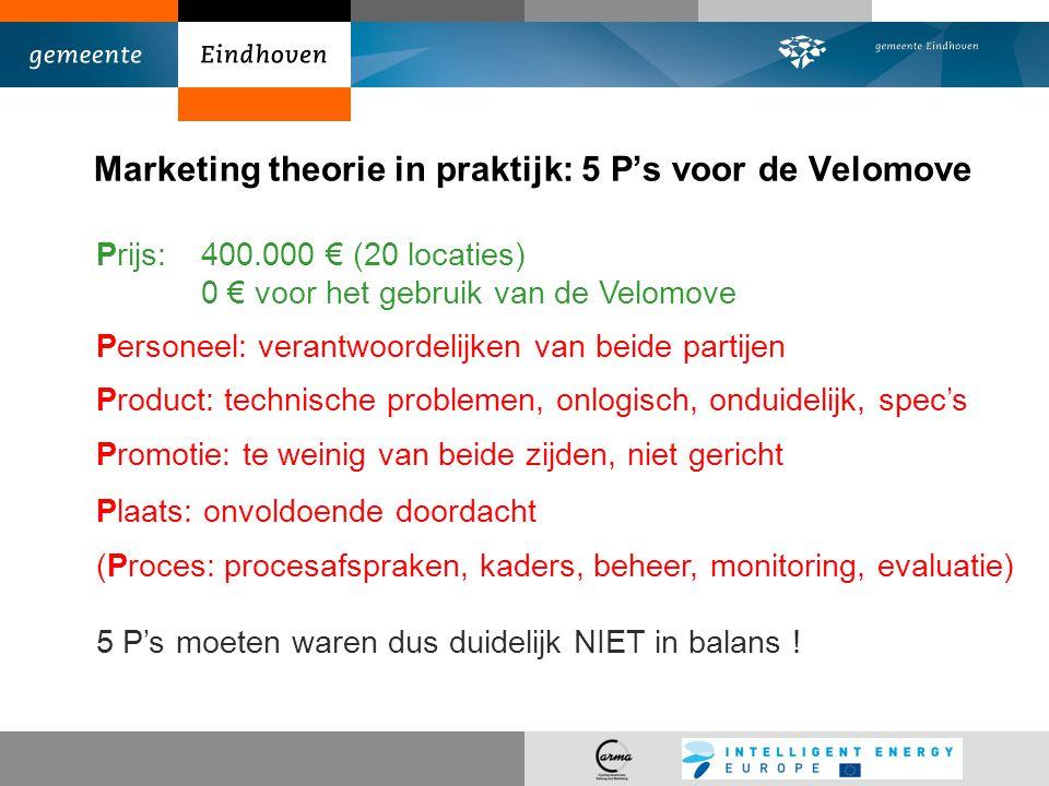 Marketing theorie in praktijk: 5 P's voor de Velomove Prijs:400.000 € (20 locaties) 0 € voor het gebruik van de Velomove Personeel: verantwoordelijken van beide partijen Product: technische problemen, onlogisch, onduidelijk, spec's Promotie: te weinig van beide zijden, niet gericht Plaats: onvoldoende doordacht (Proces: procesafspraken, kaders, beheer, monitoring, evaluatie) 5 P's moeten waren dus duidelijk NIET in balans !