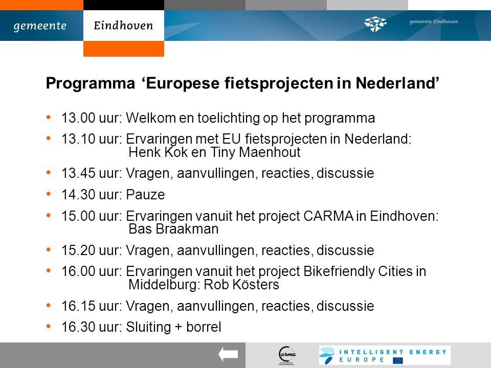 Programma 'Europese fietsprojecten in Nederland' 13.00 uur: Welkom en toelichting op het programma 13.10 uur: Ervaringen met EU fietsprojecten in Nederland: Henk Kok en Tiny Maenhout 13.45 uur: Vragen, aanvullingen, reacties, discussie 14.30 uur: Pauze 15.00 uur: Ervaringen vanuit het project CARMA in Eindhoven: Bas Braakman 15.20 uur: Vragen, aanvullingen, reacties, discussie 16.00 uur: Ervaringen vanuit het project Bikefriendly Cities in Middelburg: Rob Kösters 16.15 uur: Vragen, aanvullingen, reacties, discussie 16.30 uur: Sluiting + borrel