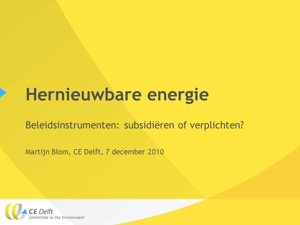 Hernieuwbare energie Beleidsinstrumenten: subsidiëren of verplichten? Martijn Blom, CE Delft, 7 december 2010