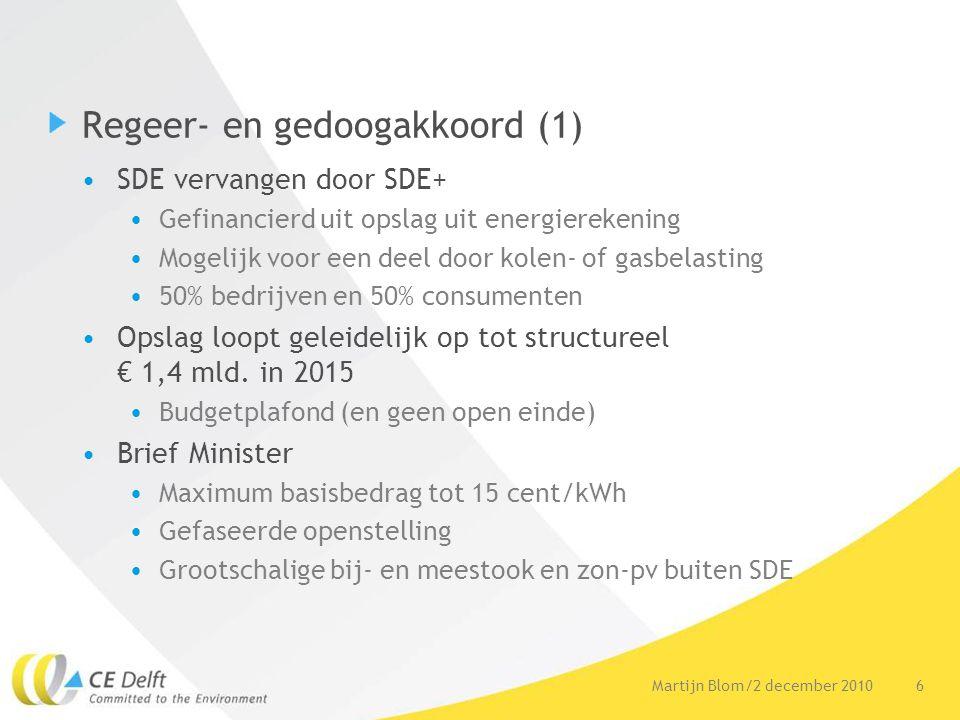 6Martijn Blom/2 december 2010 Regeer- en gedoogakkoord (1) SDE vervangen door SDE+ Gefinancierd uit opslag uit energierekening Mogelijk voor een deel door kolen- of gasbelasting 50% bedrijven en 50% consumenten Opslag loopt geleidelijk op tot structureel € 1,4 mld.