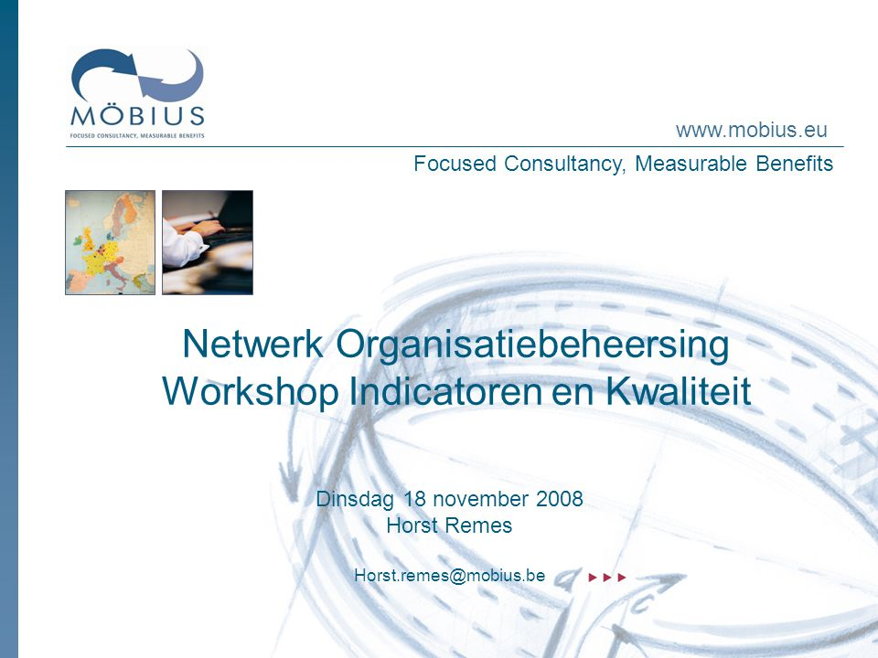 Focused Consultancy, Measurable Benefits www.mobius.eu Netwerk Organisatiebeheersing Workshop Indicatoren en Kwaliteit Dinsdag 18 november 2008 Horst Remes Horst.remes@mobius.be