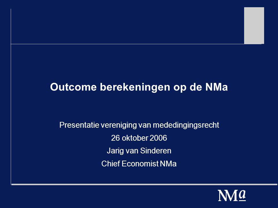 Outcome berekeningen op de NMa Presentatie vereniging van mededingingsrecht 26 oktober 2006 Jarig van Sinderen Chief Economist NMa